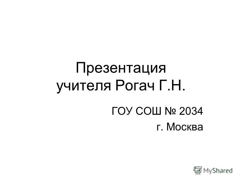 Презентация учителя Рогач Г.Н. ГОУ СОШ 2034 г. Москва