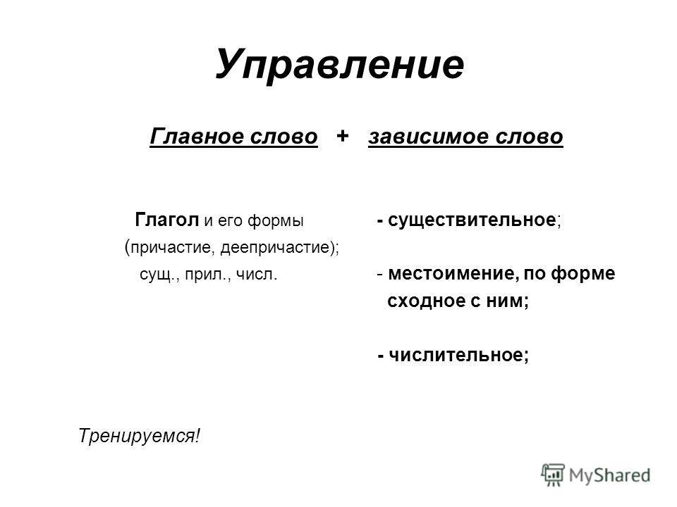 Управление Главное слово + зависимое слово Глагол и его формы - существительное; ( причастие, деепричастие); сущ., прил., числ. - местоимение, по форме сходное с ним; - числительное; Тренируемся!