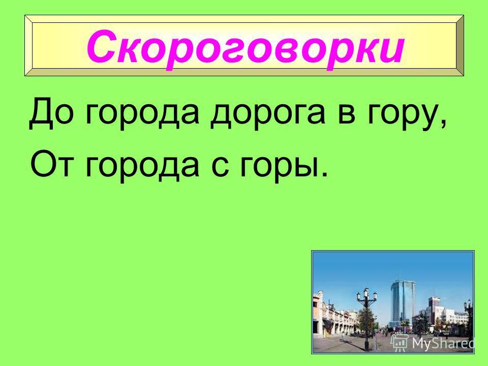 В городе суета, в деревне маета. Город строят не языком, а рублем да топором. Пословицы