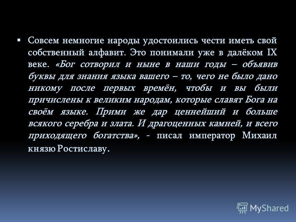 Совсем немногие народы удостоились чести иметь свой собственный алфавит. Это понимали уже в далёком IX веке. «Бог сотворил и ныне в наши годы – объявив буквы для знания языка вашего – то, чего не было дано никому после первых времён, чтобы и вы были