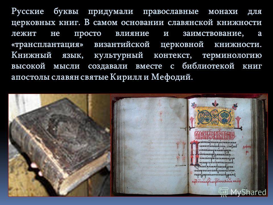 Русские буквы придумали православные монахи для церковных книг. В самом основании славянской книжности лежит не просто влияние и заимствование, а «трансплантация» византийской церковной книжности. Книжный язык, культурный контекст, терминологию высок