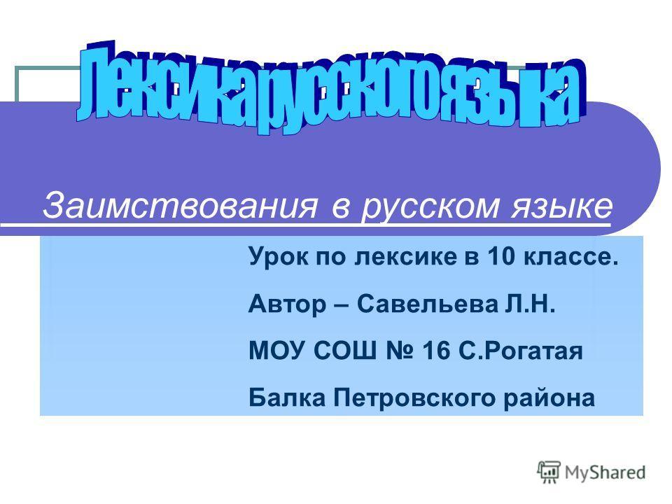 Заимствования в русском языке Урок по лексике в 10 классе. Автор – Савельева Л.Н. МОУ СОШ 16 С.Рогатая Балка Петровского района