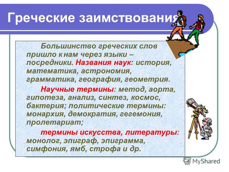 Греческие заимствования Большинство греческих слов пришло кнам через языки – посредники. Названия наук: история, математика, астрономия, грамматика, география, геометрия. Научные термины: метод, аорта, гипотеза, анализ, синтез, космос, бактерия; поли