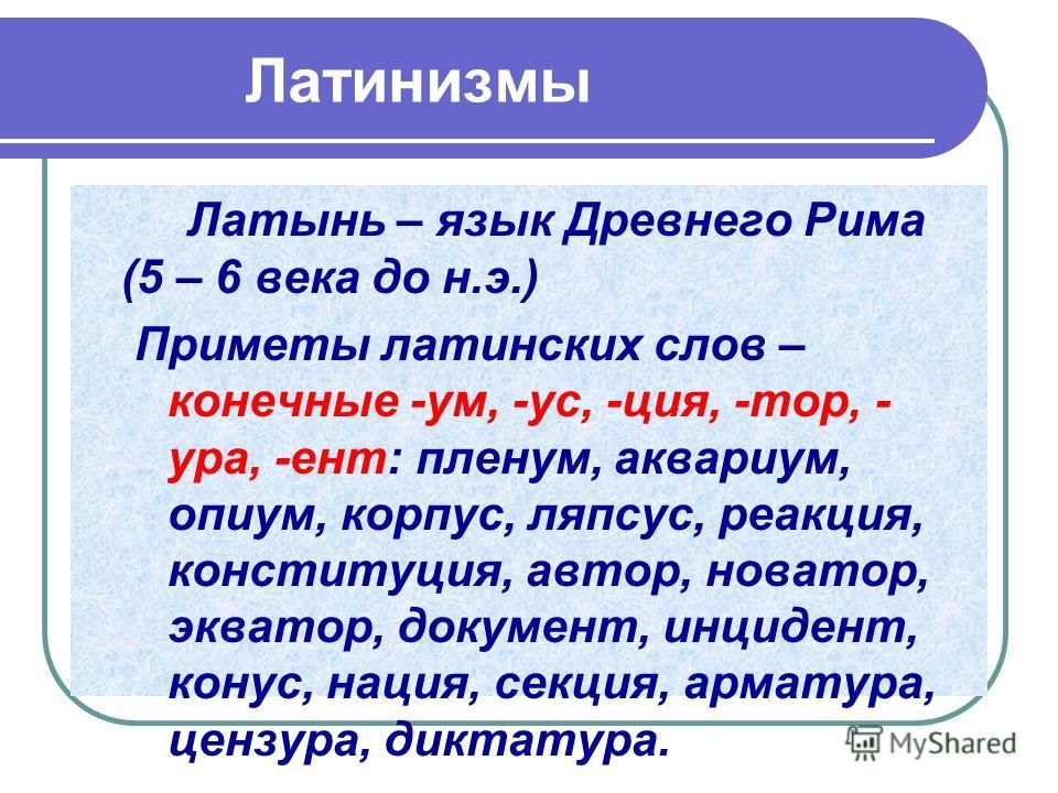 Латинизмы Латынь – язык Древнего Рима (5 – 6 века до н.э.) Приметы латинских слов – конечные -ум, -ус, -ция, -тор, - ура, -ент: пленум, аквариум, опиум, корпус, ляпсус, реакция, конституция, автор, новатор, экватор, документ, инцидент, конус, нация,