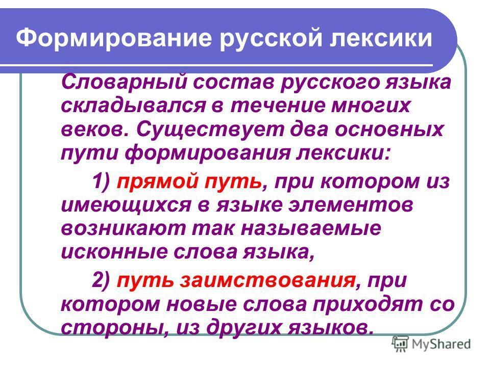 Формирование русской лексики Словарный состав русского языка складывался в течение многих веков. Существует два основных пути формирования лексики: 1) прямой путь, при котором из имеющихся в языке элементов возникают так называемые исконные слова язы