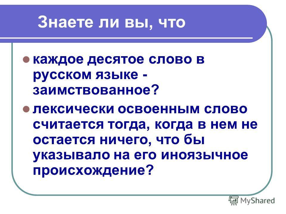 Знаете ли вы, что каждое десятое слово в русском языке - заимствованное? лексически освоенным слово считается тогда, когда в нем не остается ничего, что бы указывало на его иноязычное происхождение?