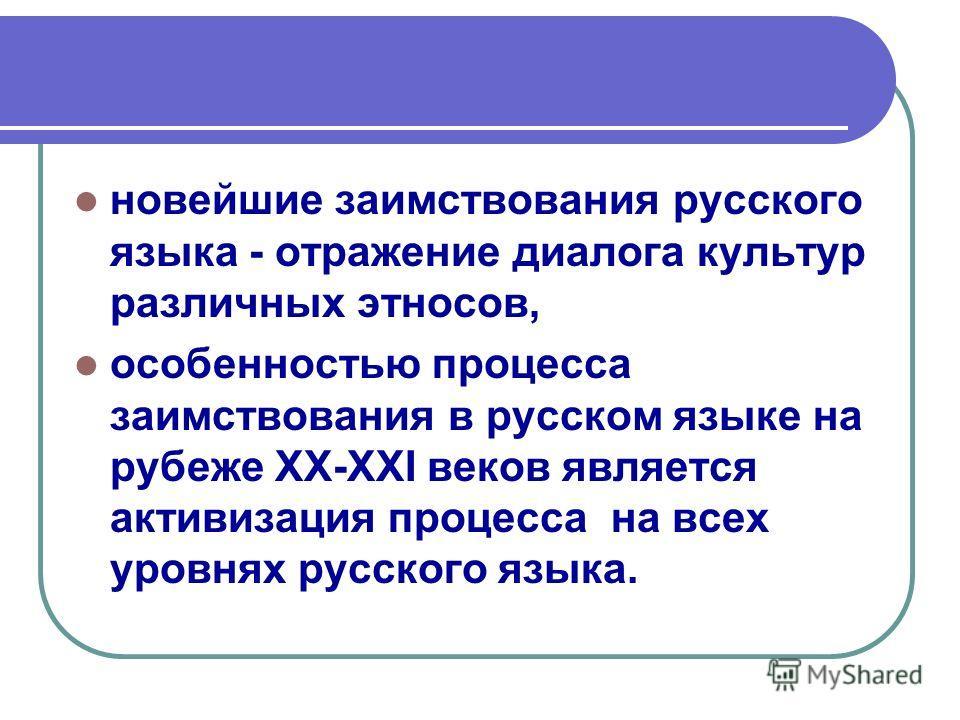 новейшие заимствования русского языка - отражение диалога культур различных этносов, особенностью процесса заимствования в русском языке на рубеже XX-XXI веков является активизация процесса на всех уровнях русского языка.