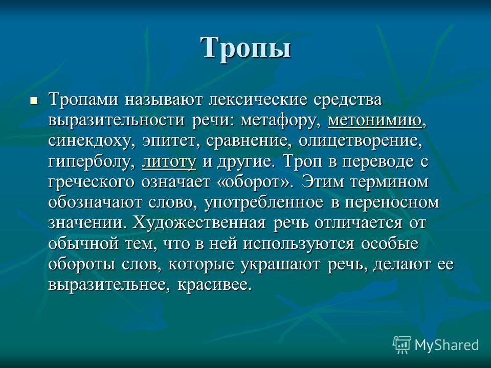 Тропы Тропами называют лексические средства выразительности речи: метафору, метонимию, синекдоху, эпитет, сравнение, олицетворение, гиперболу, литоту и другие. Троп в переводе с греческого означает «оборот». Этим термином обозначают слово, употреблен