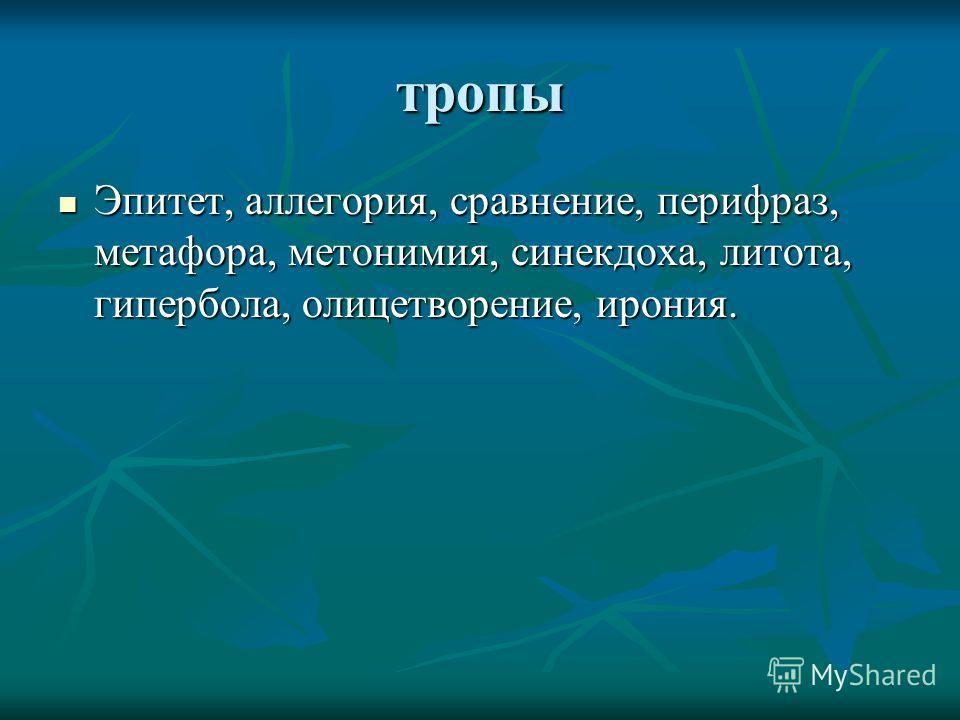 тропы Эпитет, аллегория, сравнение, перифраз, метафора, метонимия, синекдоха, литота, гипербола, олицетворение, ирония. Эпитет, аллегория, сравнение, перифраз, метафора, метонимия, синекдоха, литота, гипербола, олицетворение, ирония.