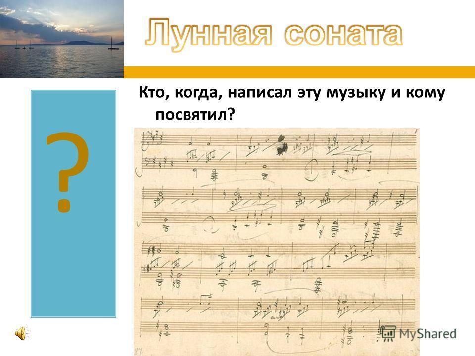 ? Кто, когда, написал эту музыку и кому посвятил ?