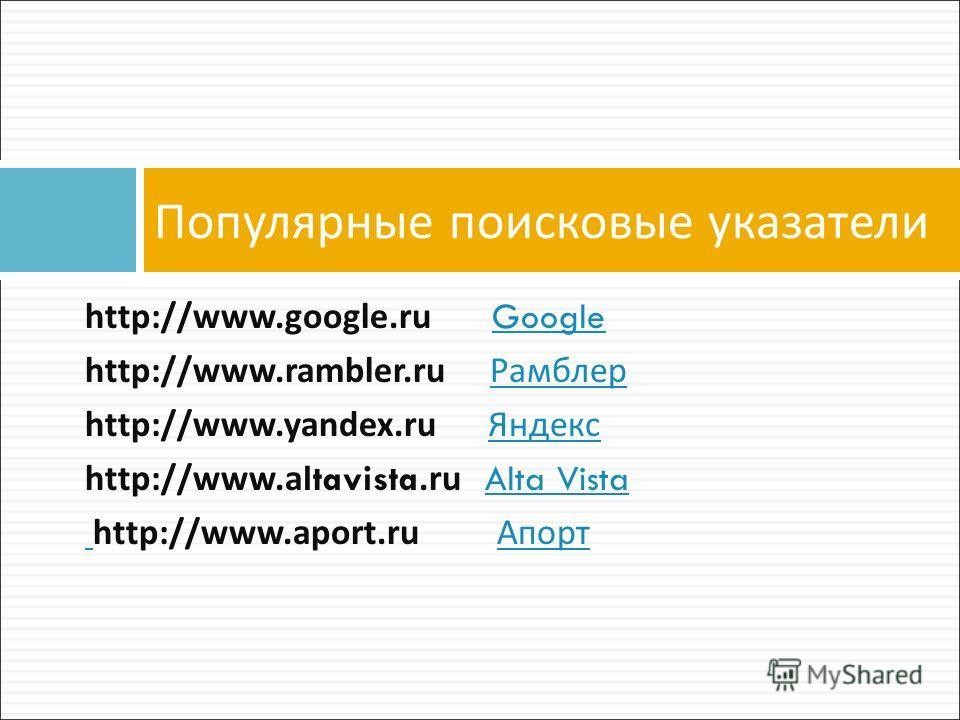 http://www.google.ru GoogleGoogle http://www.rambler.ru Рамблер Рамблер http://www.yandex.ru Яндекс Яндекс http://www.altavista.ru Alta VistaAlta Vista http://www.aport.ru Апорт Апорт Популярные поисковые указатели