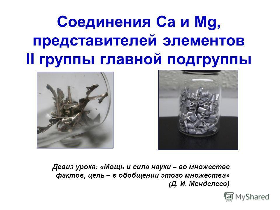 Соединения Ca и Mg, представителей элементов II группы главной подгруппы Девиз урока: «Мощь и сила науки – во множестве фактов, цель – в обобщении этого множества» (Д. И. Менделеев)