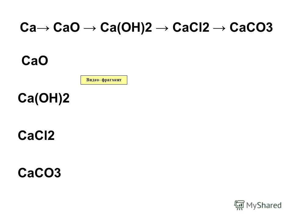 Ca CaO Ca(OH)2 CaCl2 CaCO3 CaO Ca(OH)2 CaCl2 CaCO3 Видео- фрагмент