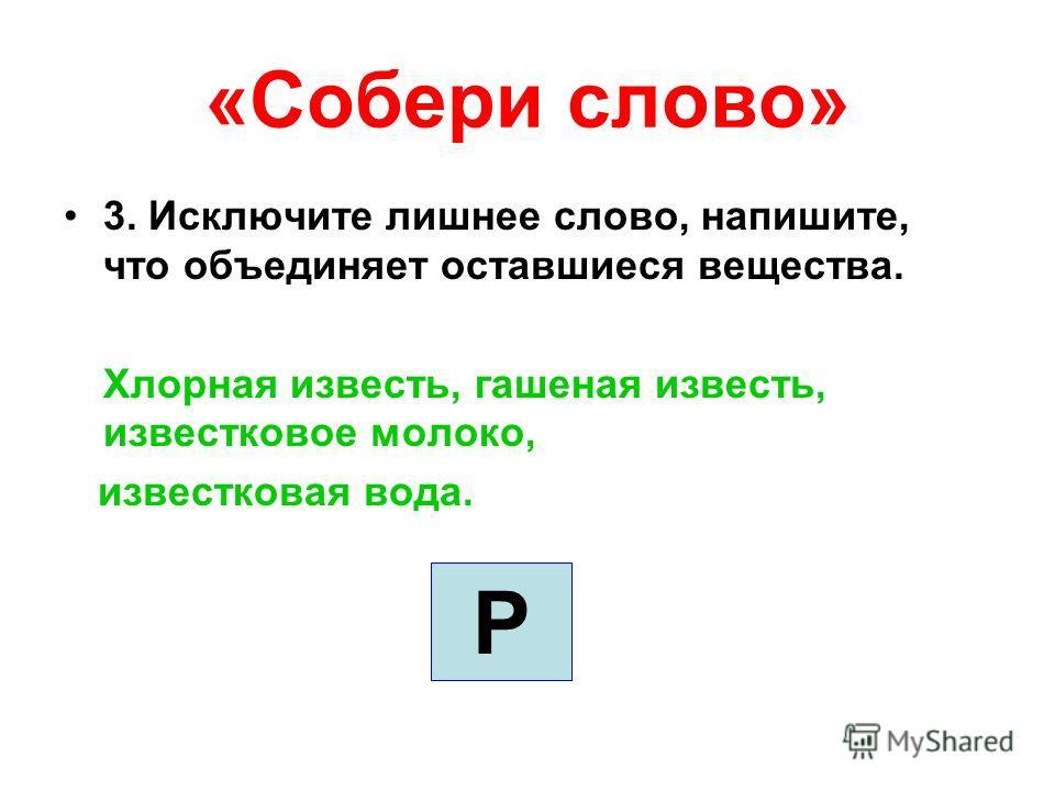 «Собери слово» 3. Исключите лишнее слово, напишите, что объединяет оставшиеся вещества. Хлорная известь, гашеная известь, известковое молоко, известковая вода. Р