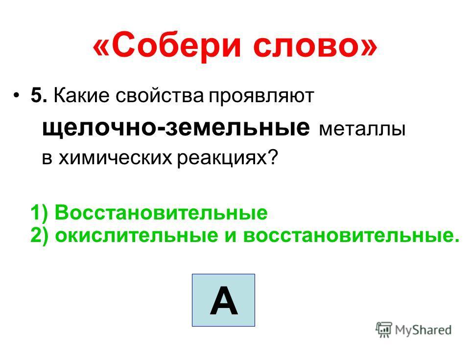 «Собери слово» 5. Какие свойства проявляют щелочно-земельные металлы в химических реакциях? 1) Восстановительные 2) окислительные и восстановительные. А