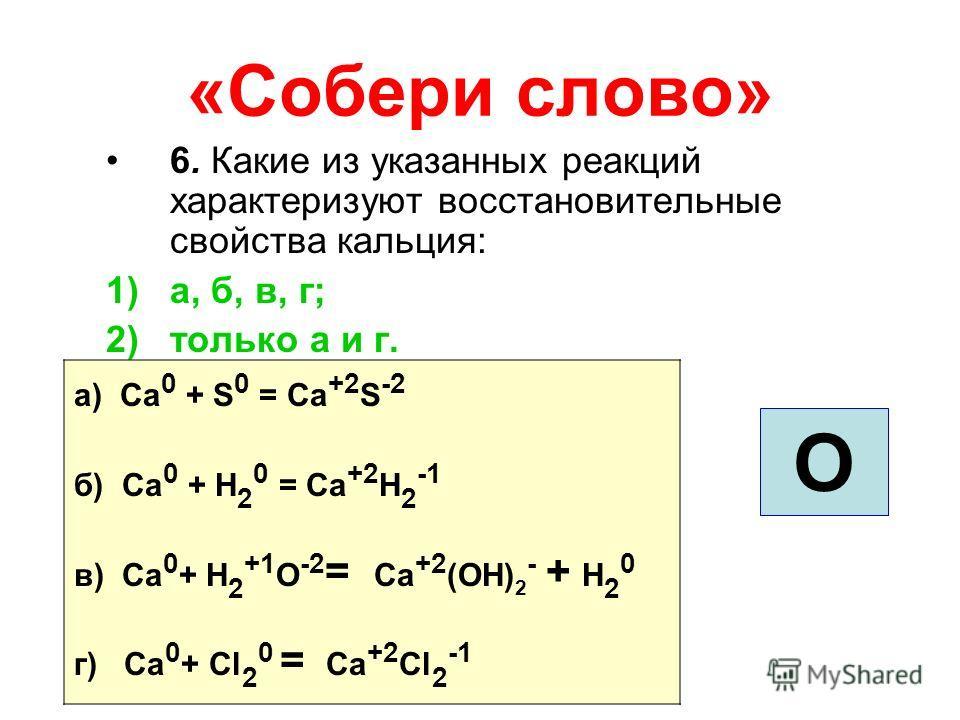 «Собери слово» 6. Какие из указанных реакций характеризуют восстановительные свойства кальция: 1)а, б, в, г; 2)только а и г. О а) Ca 0 + S 0 = Ca +2 S -2 б) Ca 0 + H 2 0 = Ca +2 H 2 -1 в) Ca 0 + H 2 +1 О -2 = Ca +2 (ОH) 2 - + H 2 0 г) Ca 0 + Cl 2 0 =