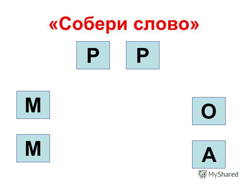 «Собери слово» О А РР М М