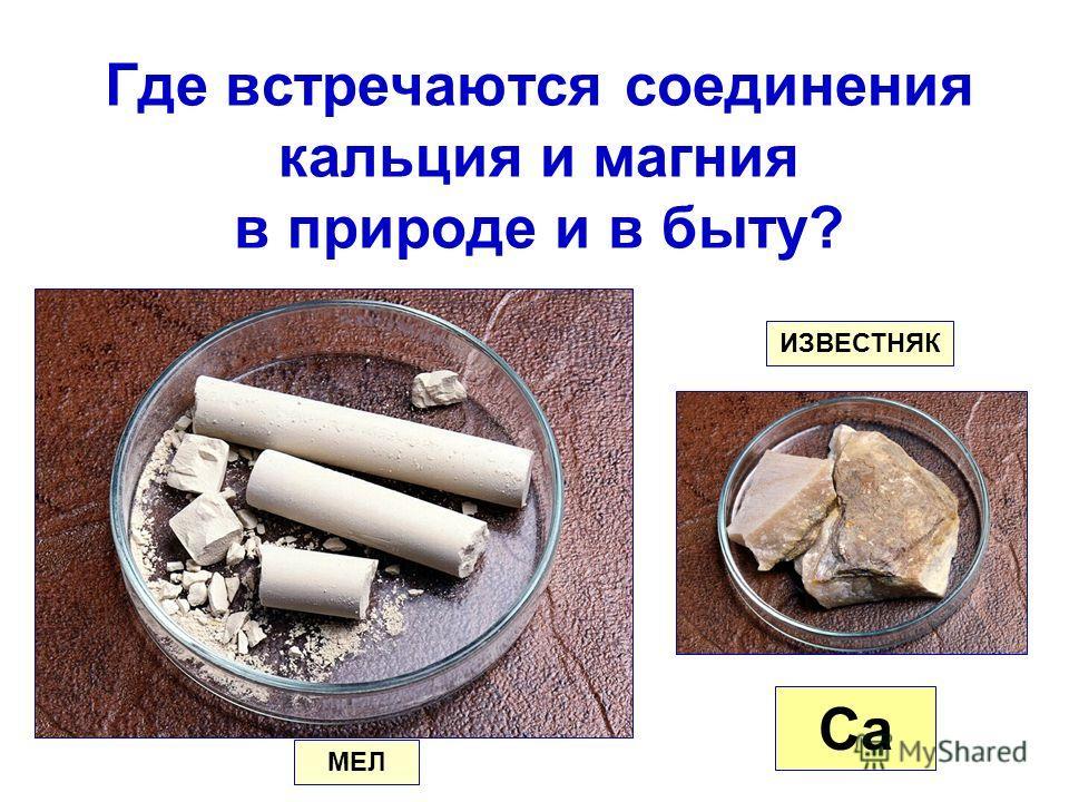 Где встречаются соединения кальция и магния в природе и в быту? Ca МЕЛ ИЗВЕСТНЯК