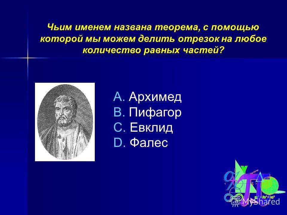 Чьим именем названа теорема, с помощью которой мы можем делить отрезок на любое количество равных частей? A. Архимед B. Пифагор C. Евклид D. Фалес
