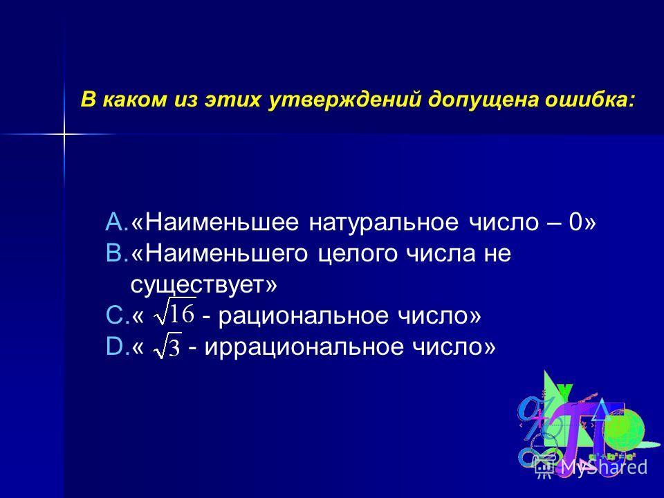 В каком из этих утверждений допущена ошибка: A.«Наименьшее натуральное число – 0» B.«Наименьшего целого числа не существует» C.« - рациональное число» D.« - иррациональное число»
