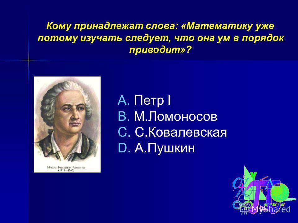 Кому принадлежат слова: «Математику уже потому изучать следует, что она ум в порядок приводит»? A. Петр I B. М.Ломоносов C. С.Ковалевская D. А.Пушкин