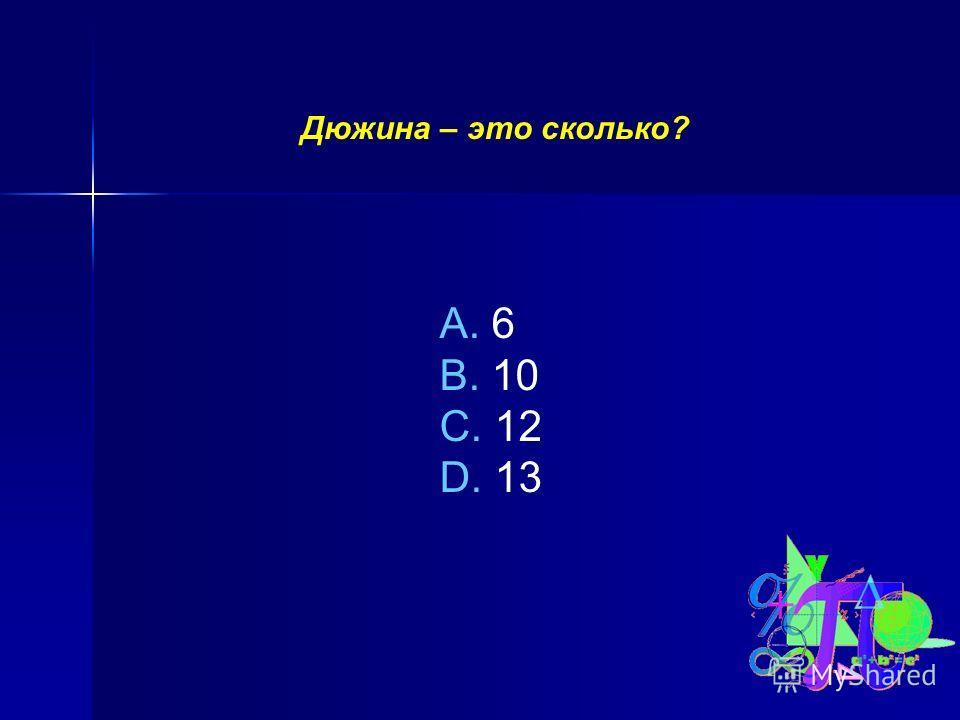 Дюжина – это сколько? A. 6 B. 10 C. 12 D. 13