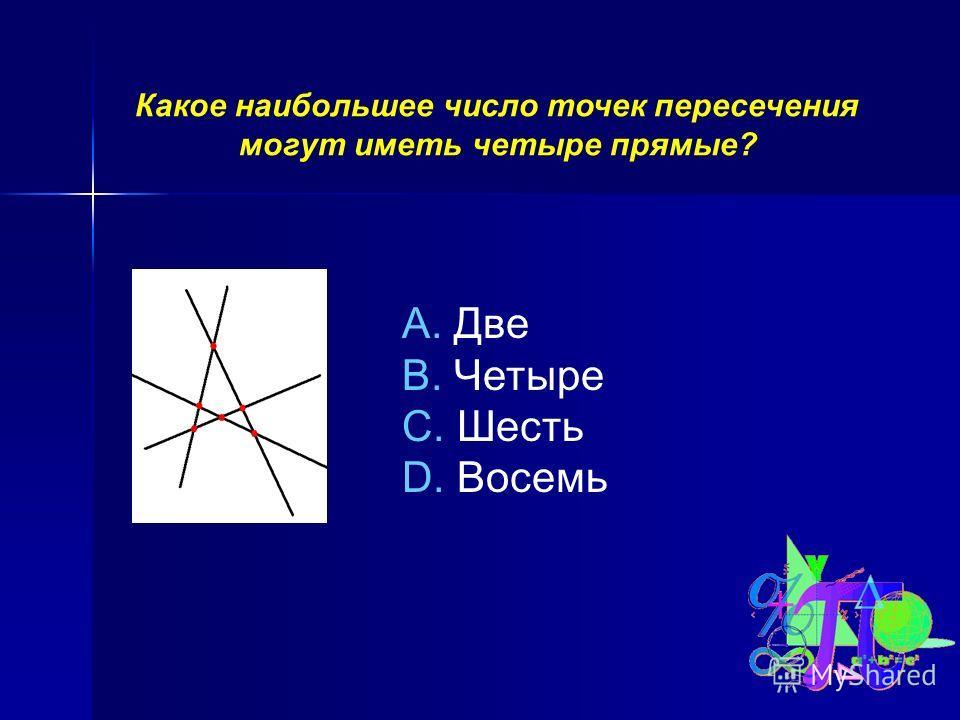 Какое наибольшее число точек пересечения могут иметь четыре прямые? A. Две B. Четыре C. Шесть D. Восемь