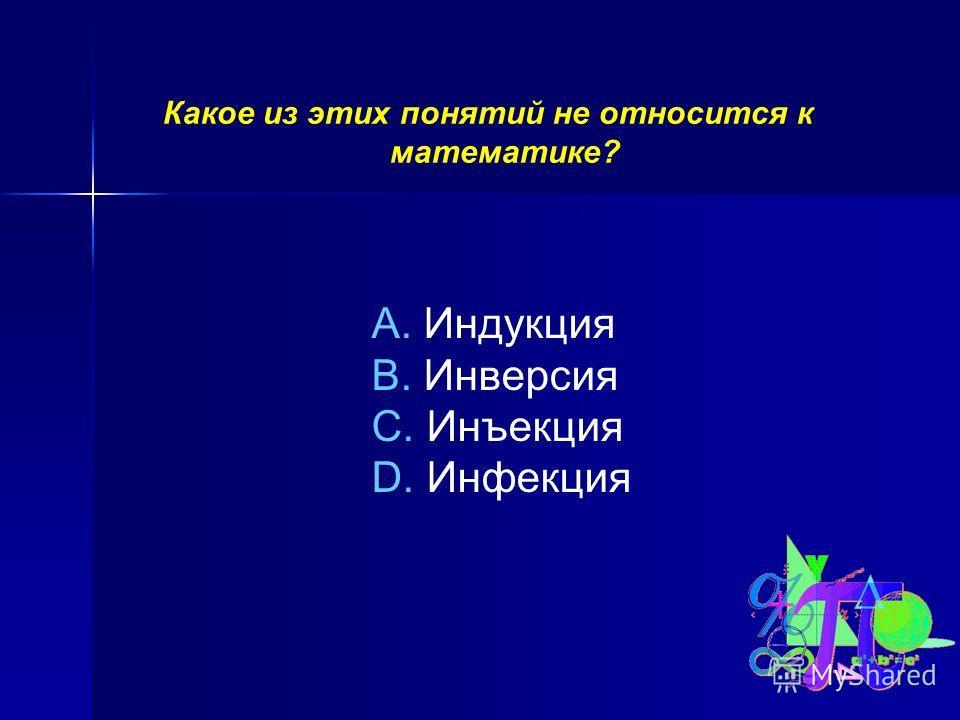 Какое из этих понятий не относится к математике? A. Индукция B. Инверсия C. Инъекция D. Инфекция