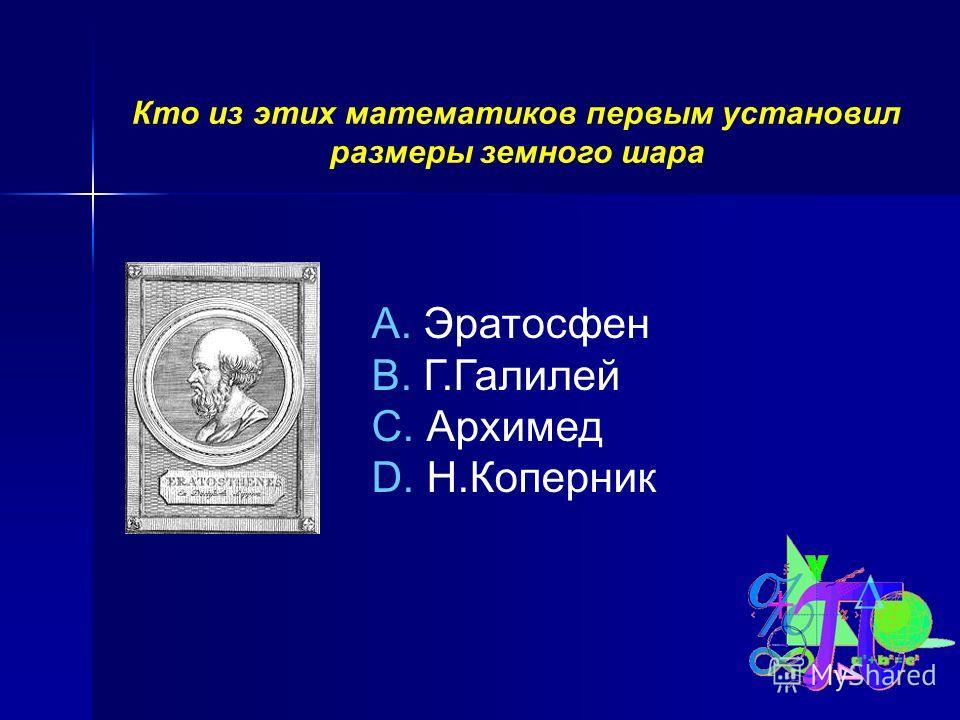 Кто из этих математиков первым установил размеры земного шара A. Эратосфен B. Г.Галилей C. Архимед D. Н.Коперник