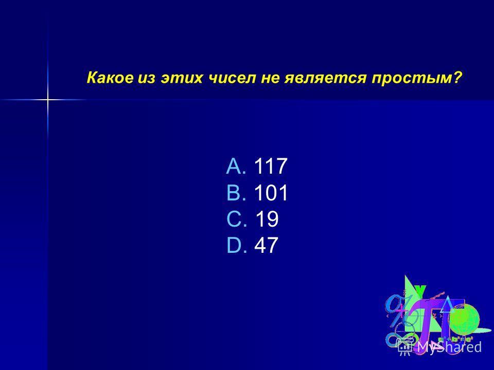 Какое из этих чисел не является простым? A. 117 B. 101 C. 19 D. 47