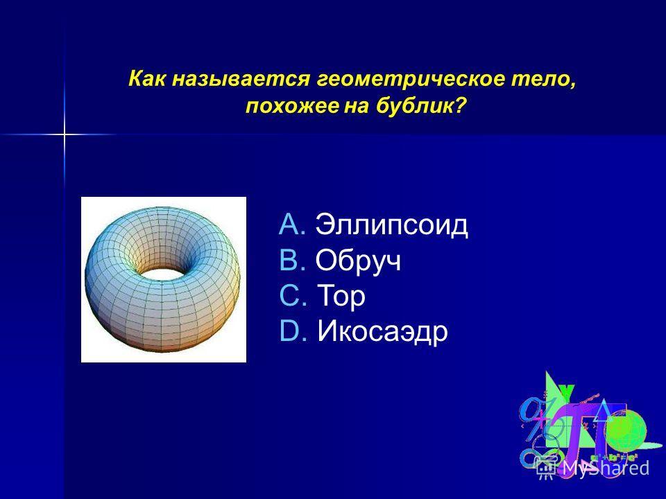 Как называется геометрическое тело, похожее на бублик? A. Эллипсоид B. Обруч C. Тор D. Икосаэдр