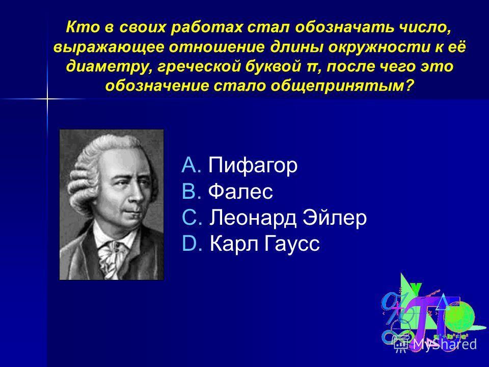 Кто в своих работах стал обозначать число, выражающее отношение длины окружности к её диаметру, греческой буквой π, после чего это обозначение стало общепринятым? A. Пифагор B. Фалес C. Леонард Эйлер D. Карл Гаусс
