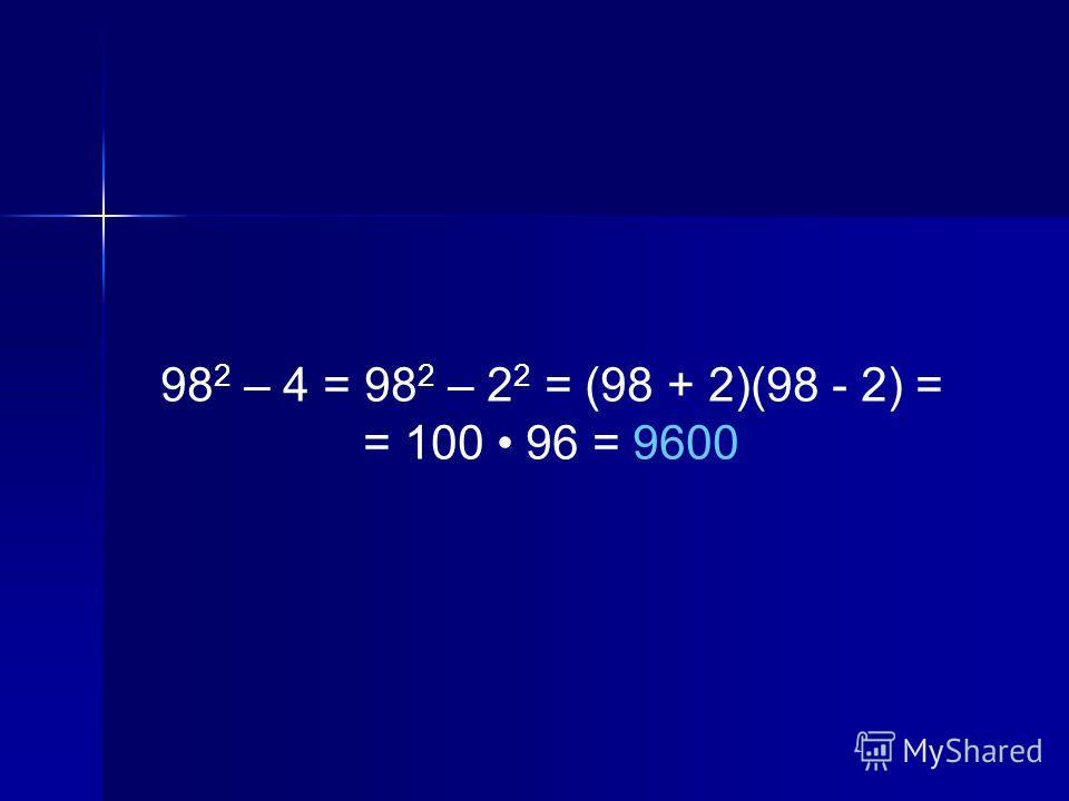 98 2 – 4 = 98 2 – 2 2 = (98 + 2)(98 - 2) = = 100 96 = 9600