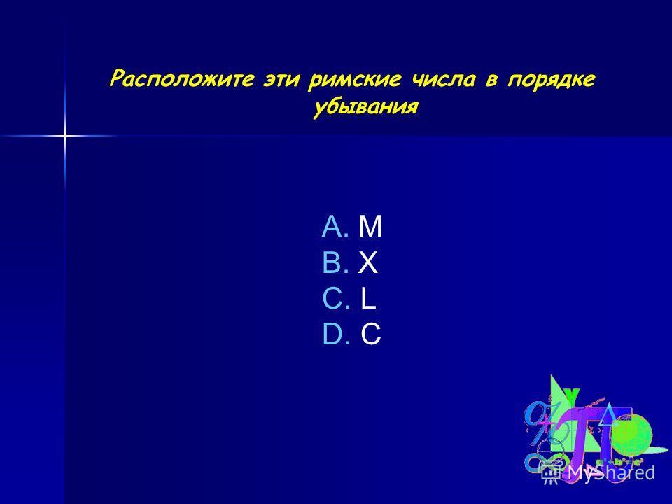 Расположите эти римские числа в порядке убывания A. M B. X C. L D. C