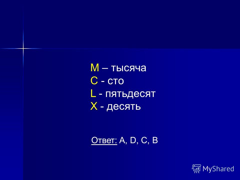 M – тысяча C - сто L - пятьдесят X - десять Ответ: A, D, C, B