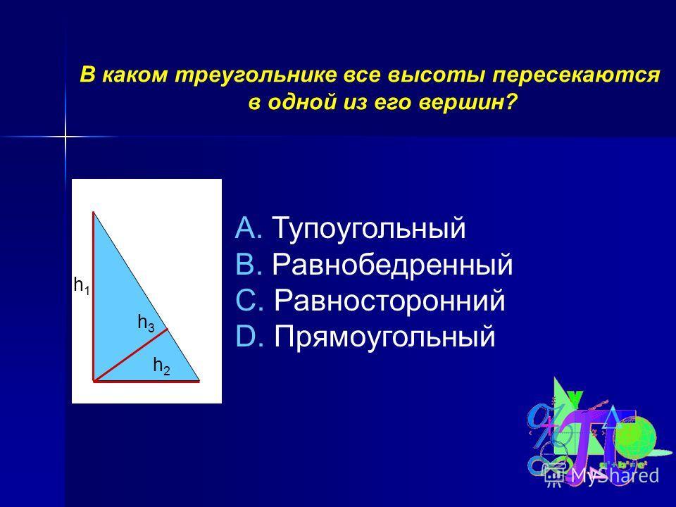 В каком треугольнике все высоты пересекаются в одной из его вершин? A. Тупоугольный B. Равнобедренный C. Равносторонний D. Прямоугольный h1h1 h3h3 h2h2