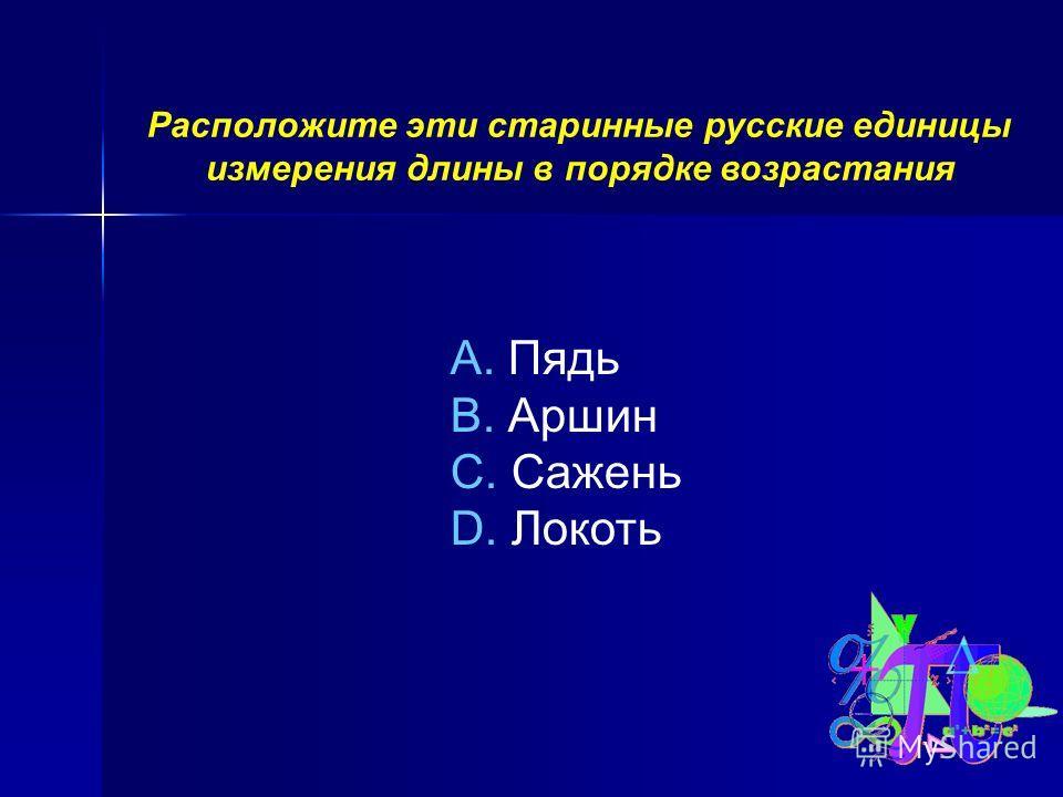 Расположите эти старинные русские единицы измерения длины в порядке возрастания A. Пядь B. Аршин C. Сажень D. Локоть