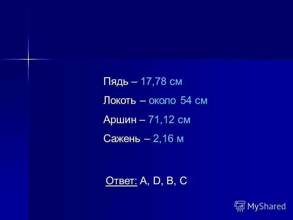 Пядь – 17,78 см Локоть – около 54 см Аршин – 71,12 см Сажень – 2,16 м Ответ: A, D, B, C