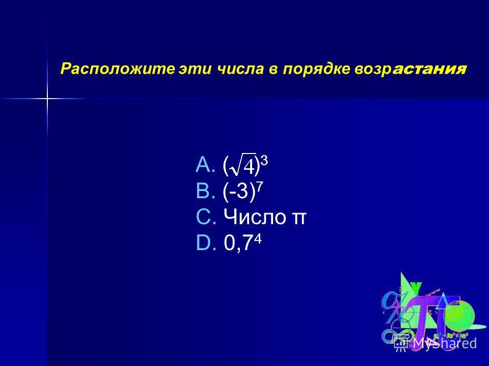 Расположите эти числа в порядке возр астания A. ( ) 3 B. (-3) 7 C. Число π D. 0,7 4