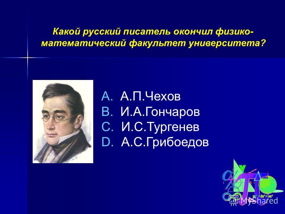 Какой русский писатель окончил физико- математический факультет университета? A. А.П.Чехов B. И.А.Гончаров C. И.С.Тургенев D. А.С.Грибоедов