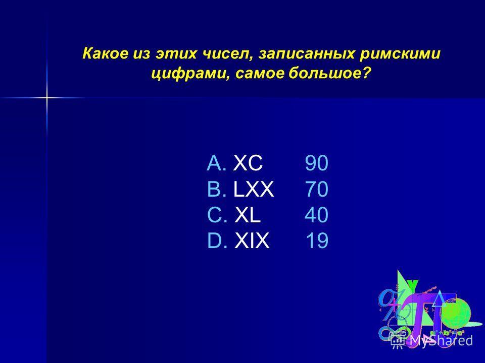 Какое из этих чисел, записанных римскими цифрами, самое большое? A. XC B. LXX C. XL D. XIX 90 70 40 19
