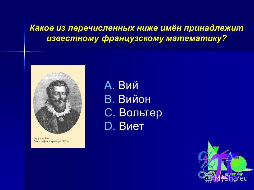 Какое из перечисленных ниже имён принадлежит известному французскому математику? A. Вий B. Вийон C. Вольтер D. Виет
