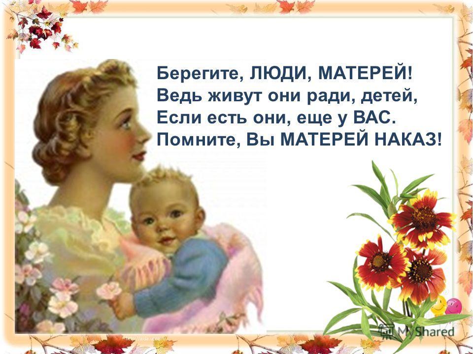 Берегите, ЛЮДИ, МАТЕРЕЙ! Ведь живут они ради, детей, Если есть они, еще у ВАС. Помните, Вы МАТЕРЕЙ НАКАЗ!