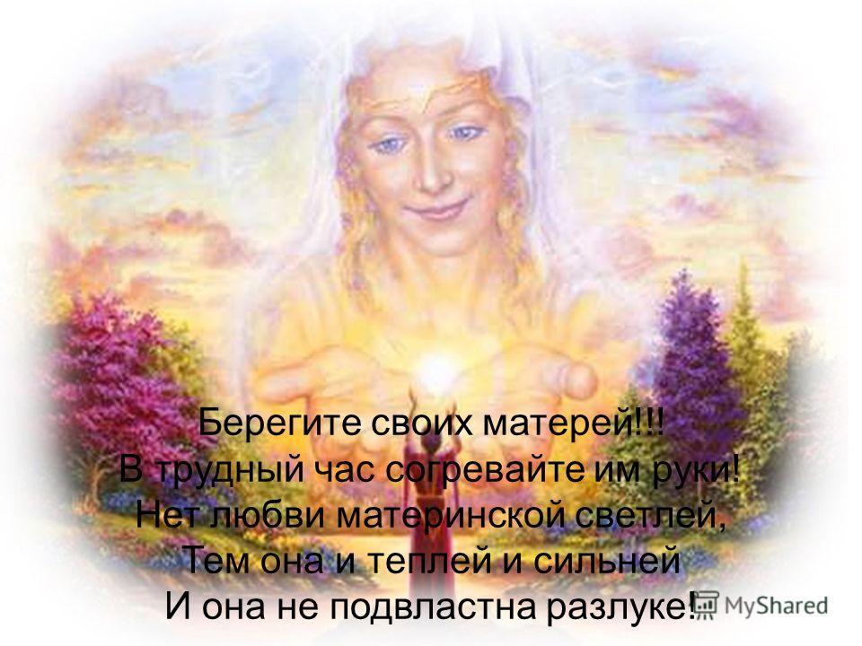 Берегите своих матерей!!! В трудный час согревайте им руки! Нет любви материнской светлей, Тем она и теплей и сильней И она не подвластна разлуке!