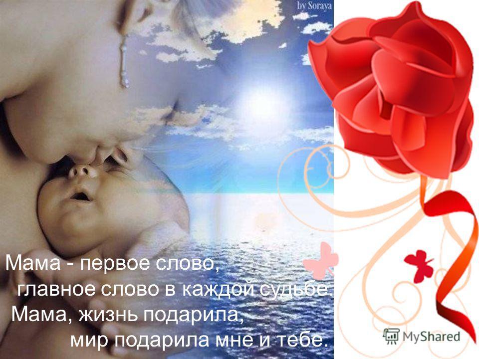 Мама - первое слово, главное слово в каждой судьбе. Мама, жизнь подарила, мир подарила мне и тебе.