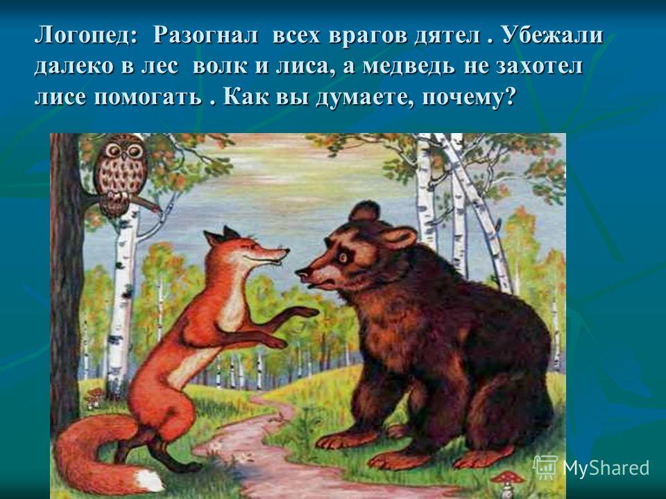 Логопед: Разогнал всех врагов дятел. Убежали далеко в лес волк и лиса, а медведь не захотел лисе помогать. Как вы думаете, почему? Логопед: Разогнал всех врагов дятел. Убежали далеко в лес волк и лиса, а медведь не захотел лисе помогать. Как вы думае