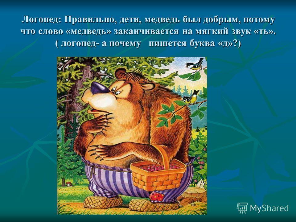 Логопед: Правильно, дети, медведь был добрым, потому что слово «медведь» заканчивается на мягкий звук «ть». ( логопед- а почему пишется буква «д»?)