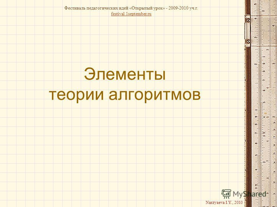 Элементы теории алгоритмов Фестиваль педагогических идей «Открытый урок» - 2009-2010 уч.г. festival.1september.ru Narzyaeva I.Y., 2010
