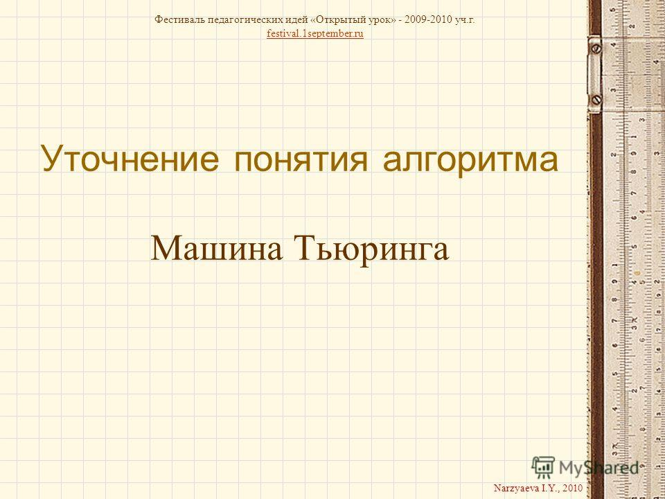 Уточнение понятия алгоритма Машина Тьюринга Фестиваль педагогических идей «Открытый урок» - 2009-2010 уч.г. festival.1september.ru Narzyaeva I.Y., 2010