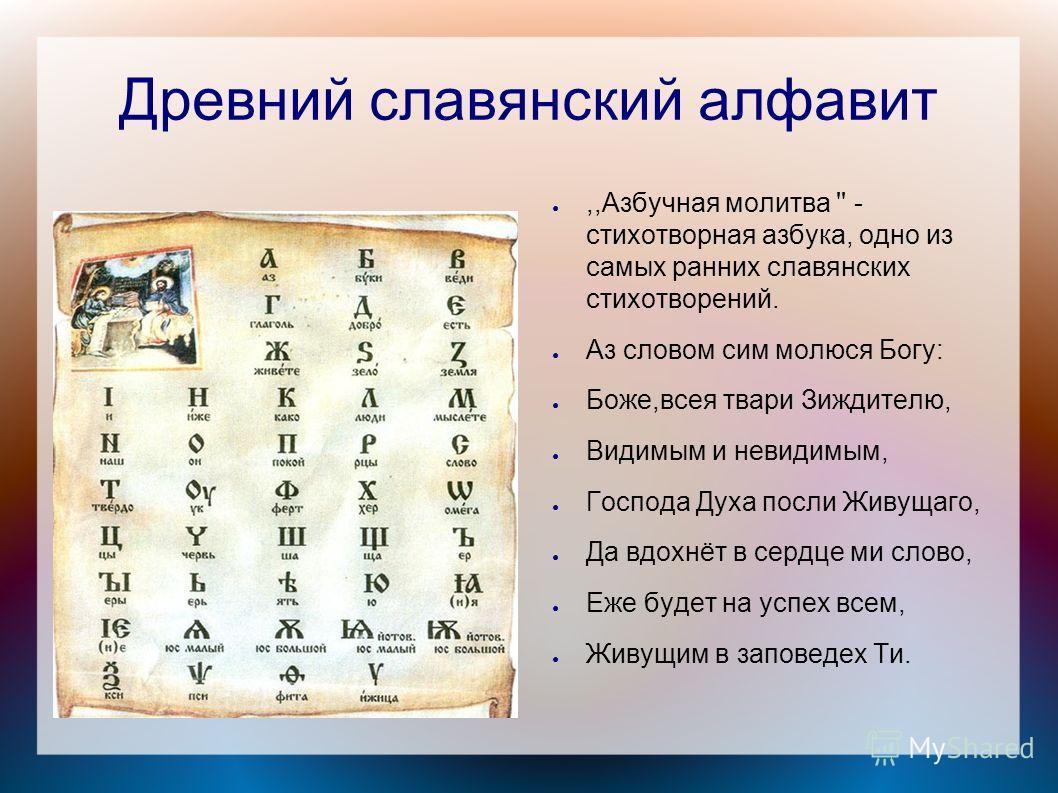 Древний славянский алфавит,,Азбучная молитва '' - стихотворная азбука, одно из самых ранних славянских стихотворений. Аз словом сим молюся Богу: Боже,всея твари Зиждителю, Видимым и невидимым, Господа Духа посли Живущаго, Да вдохнёт в сердце ми слово